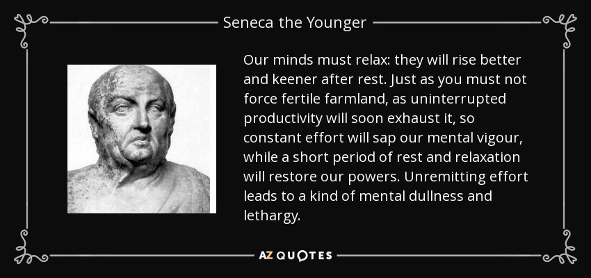 Our minds must relax: they will rise better and keener after rest. Just as you must not force fertile farmland, as uninterrupted productivity will soon exhaust it, so constant effort will sap our mental vigour, while a short period of rest and relaxation will restore our powers. Unremitting effort leads to a kind of mental dullness and lethargy. - Seneca the Younger
