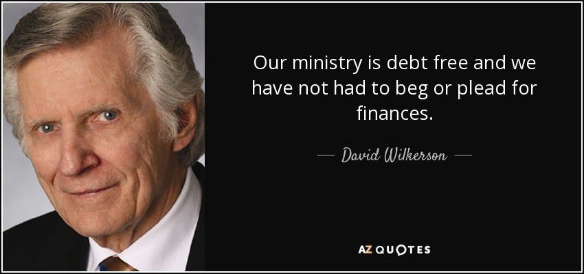 Our ministry is debt free and we have not had to beg or plead for finances. - David Wilkerson