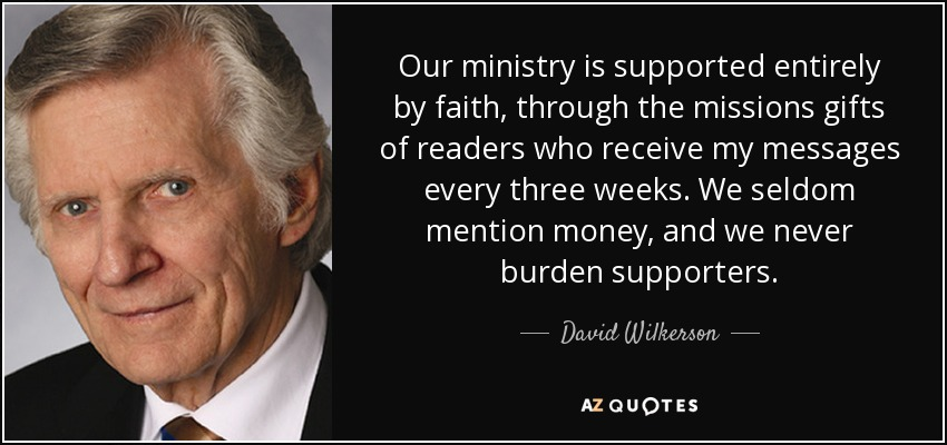 Our ministry is supported entirely by faith, through the missions gifts of readers who receive my messages every three weeks. We seldom mention money, and we never burden supporters. - David Wilkerson