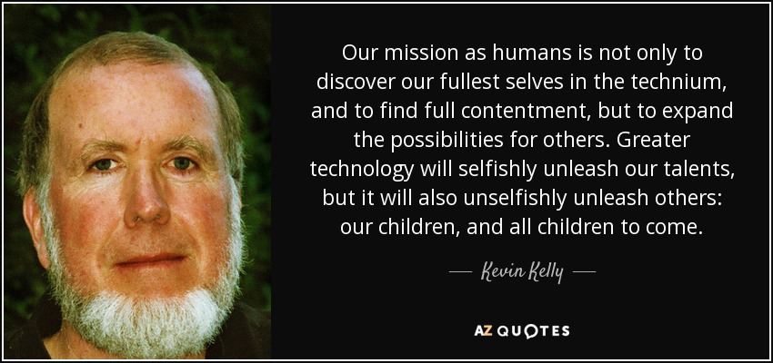 Our mission as humans is not only to discover our fullest selves in the technium, and to find full contentment, but to expand the possibilities for others. Greater technology will selfishly unleash our talents, but it will also unselfishly unleash others: our children, and all children to come. - Kevin Kelly