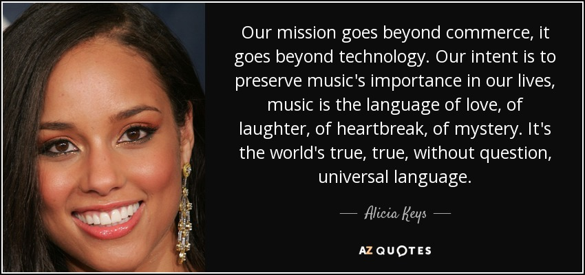 Our mission goes beyond commerce, it goes beyond technology. Our intent is to preserve music's importance in our lives, music is the language of love, of laughter, of heartbreak, of mystery. It's the world's true, true, without question, universal language. - Alicia Keys