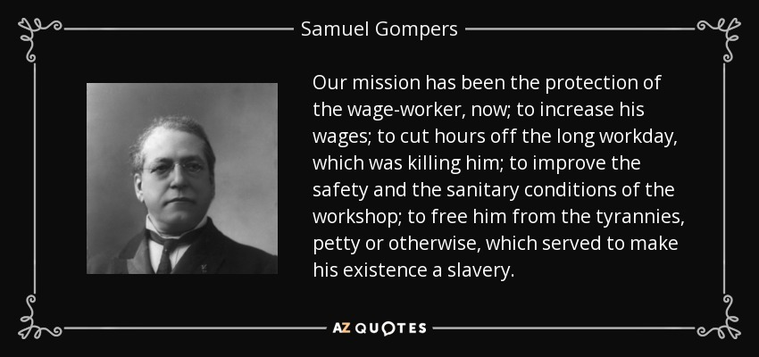 Our mission has been the protection of the wage-worker, now; to increase his wages; to cut hours off the long workday, which was killing him; to improve the safety and the sanitary conditions of the workshop; to free him from the tyrannies, petty or otherwise, which served to make his existence a slavery. - Samuel Gompers