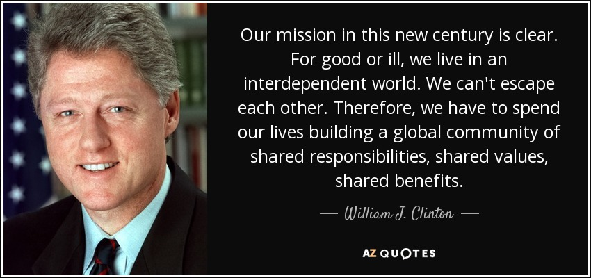 Our mission in this new century is clear. For good or ill, we live in an interdependent world. We can't escape each other. Therefore, we have to spend our lives building a global community of shared responsibilities, shared values, shared benefits. - William J. Clinton