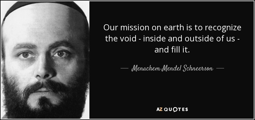Our mission on earth is to recognize the void - inside and outside of us - and fill it. - Menachem Mendel Schneerson