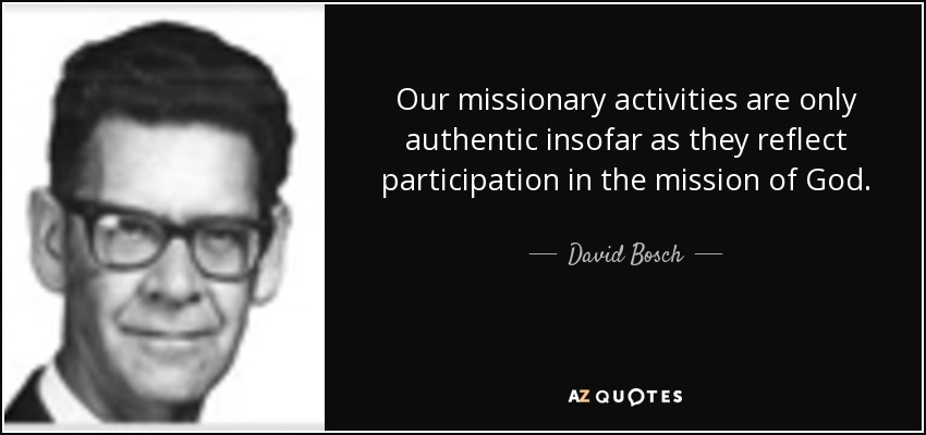 Our missionary activities are only authentic insofar as they reflect participation in the mission of God. - David Bosch