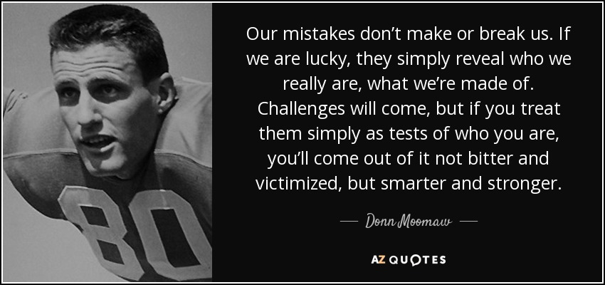 Our mistakes don't make or break us. If we are lucky, they simply reveal who we really are, what we're made of. Challenges will come, but if you treat them simply as tests of who you are, you'll come out of it not bitter and victimized, but smarter and stronger. - Donn Moomaw