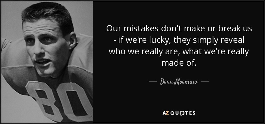 Our mistakes don't make or break us - if we're lucky, they simply reveal who we really are, what we're really made of. - Donn Moomaw