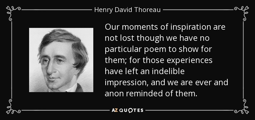 Our moments of inspiration are not lost though we have no particular poem to show for them; for those experiences have left an indelible impression, and we are ever and anon reminded of them. - Henry David Thoreau