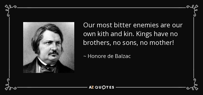 Our most bitter enemies are our own kith and kin. Kings have no brothers, no sons, no mother! - Honore de Balzac