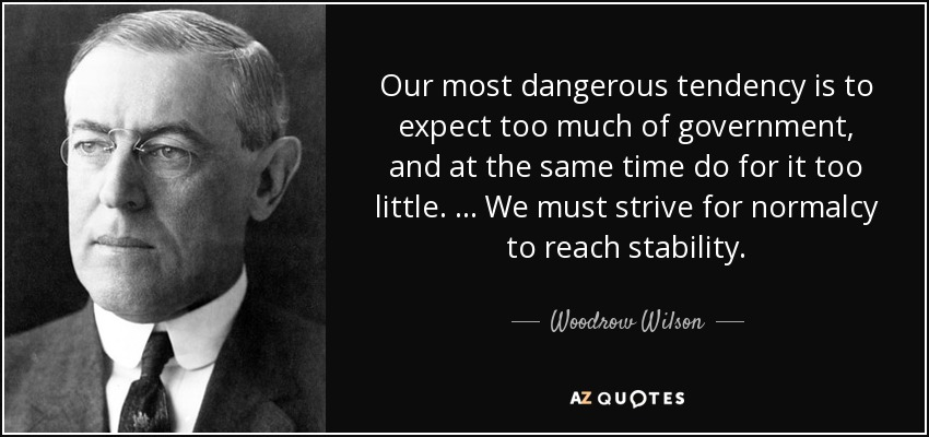 Our most dangerous tendency is to expect too much of government, and at the same time do for it too little. . . . We must strive for normalcy to reach stability. - Woodrow Wilson