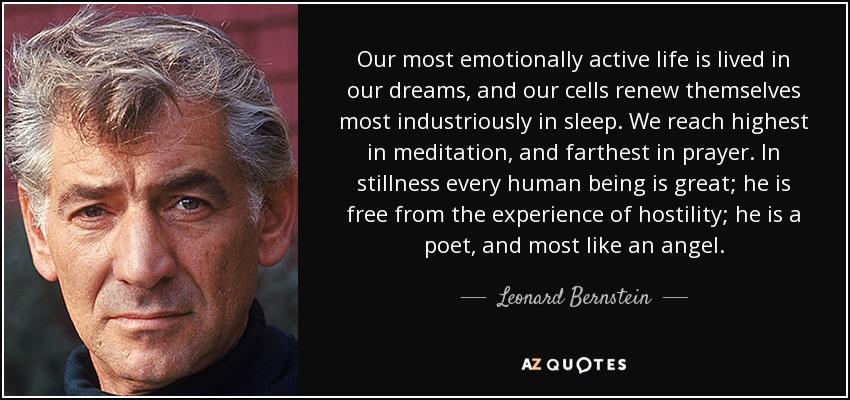 Our most emotionally active life is lived in our dreams, and our cells renew themselves most industriously in sleep. We reach highest in meditation, and farthest in prayer. In stillness every human being is great; he is free from the experience of hostility; he is a poet, and most like an angel. - Leonard Bernstein