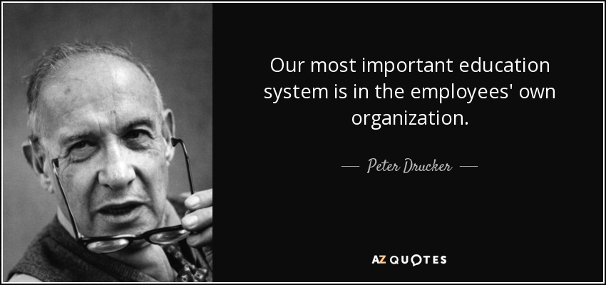 Our most important education system is in the employees' own organization. - Peter Drucker