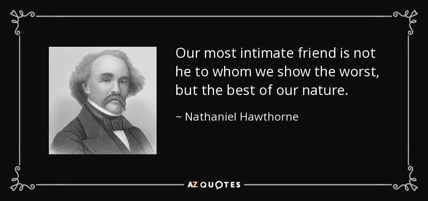 Our most intimate friend is not he to whom we show the worst, but the best of our nature. - Nathaniel Hawthorne