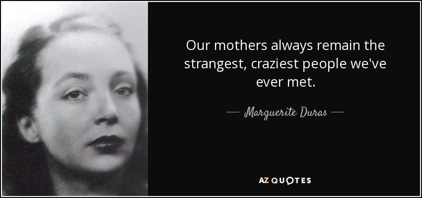 Our mothers always remain the strangest, craziest people we've ever met. - Marguerite Duras