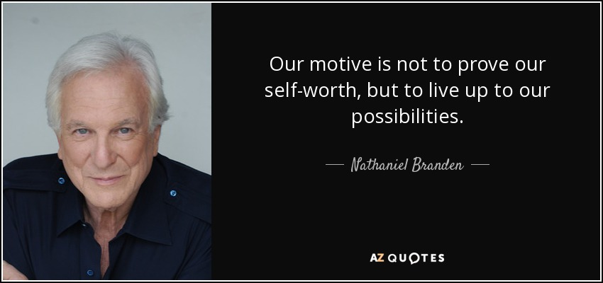 Our motive is not to prove our self-worth, but to live up to our possibilities. - Nathaniel Branden