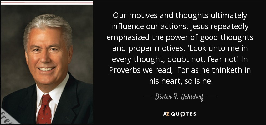 Our motives and thoughts ultimately influence our actions. Jesus repeatedly emphasized the power of good thoughts and proper motives: 'Look unto me in every thought; doubt not, fear not' In Proverbs we read, 'For as he thinketh in his heart, so is he - Dieter F. Uchtdorf