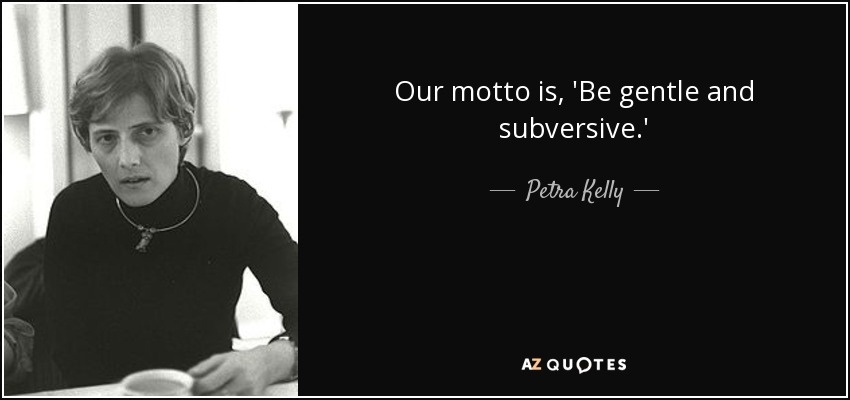 Our motto is, 'Be gentle and subversive.' - Petra Kelly