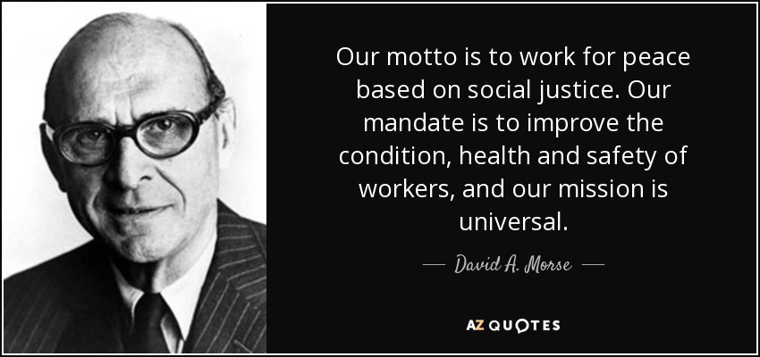 Our motto is to work for peace based on social justice. Our mandate is to improve the condition, health and safety of workers, and our mission is universal. - David A. Morse