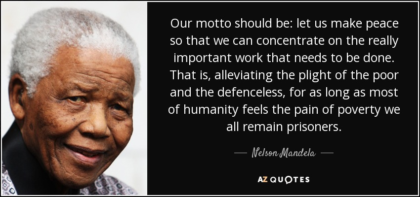 Our motto should be: let us make peace so that we can concentrate on the really important work that needs to be done. That is, alleviating the plight of the poor and the defenceless, for as long as most of humanity feels the pain of poverty we all remain prisoners. - Nelson Mandela