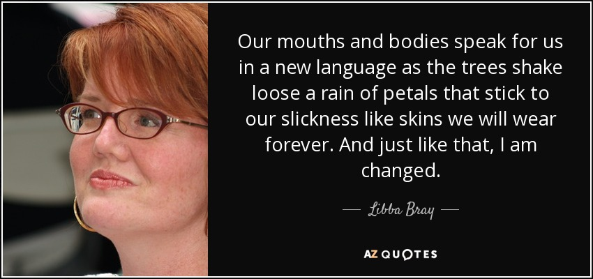 Our mouths and bodies speak for us in a new language as the trees shake loose a rain of petals that stick to our slickness like skins we will wear forever. And just like that, I am changed. - Libba Bray