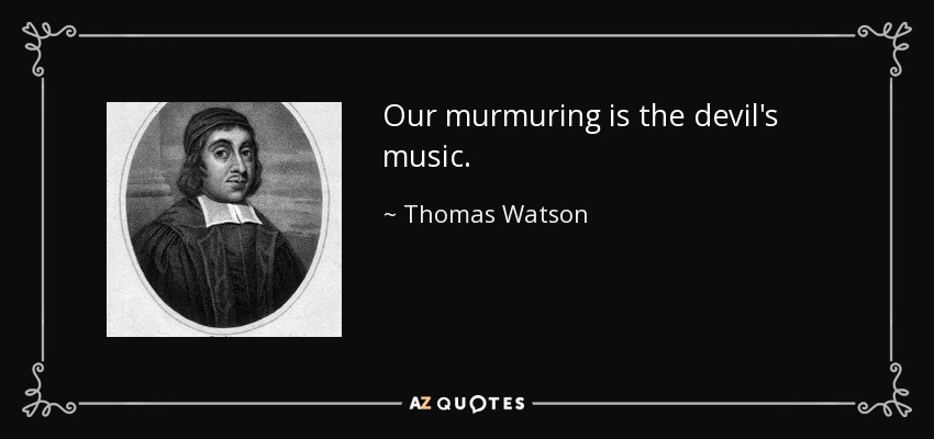 Our murmuring is the devil's music. - Thomas Watson