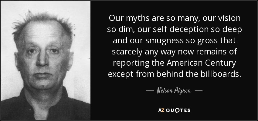 Our myths are so many, our vision so dim, our self-deception so deep and our smugness so gross that scarcely any way now remains of reporting the American Century except from behind the billboards. - Nelson Algren