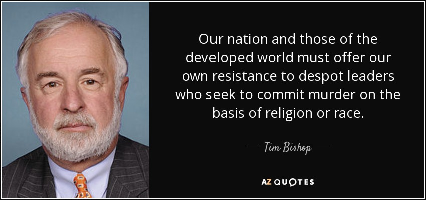 Our nation and those of the developed world must offer our own resistance to despot leaders who seek to commit murder on the basis of religion or race. - Tim Bishop