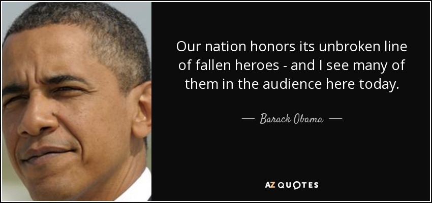 Our nation honors its unbroken line of fallen heroes - and I see many of them in the audience here today. - Barack Obama