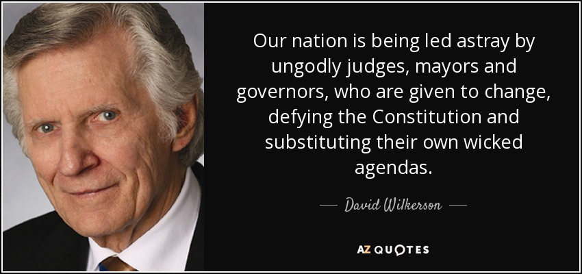 Our nation is being led astray by ungodly judges, mayors and governors, who are given to change, defying the Constitution and substituting their own wicked agendas. - David Wilkerson