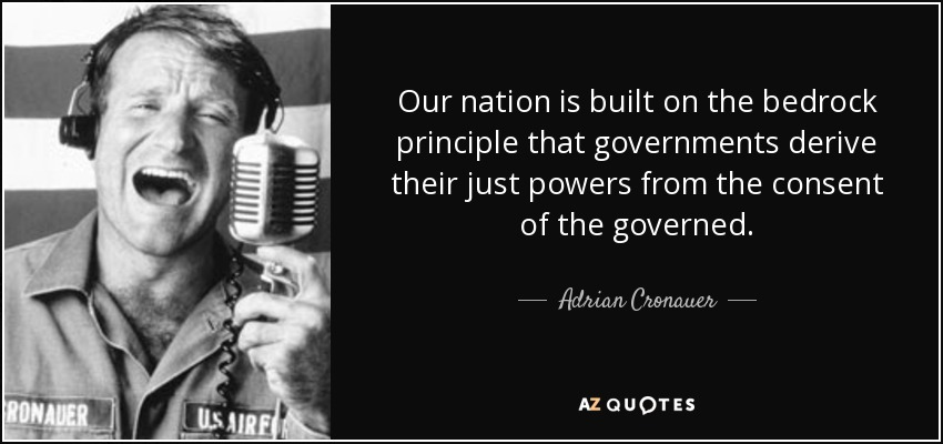Our nation is built on the bedrock principle that governments derive their just powers from the consent of the governed. - Adrian Cronauer