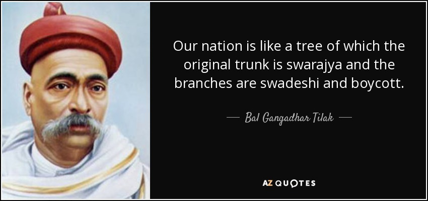 Our nation is like a tree of which the original trunk is swarajya and the branches are swadeshi and boycott. - Bal Gangadhar Tilak