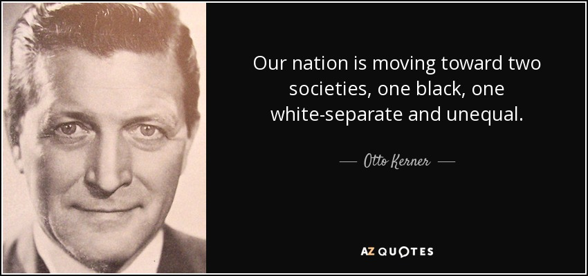 Our nation is moving toward two societies, one black, one white-separate and unequal. - Otto Kerner, Jr.