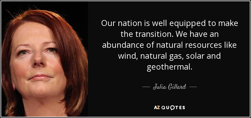 Our nation is well equipped to make the transition. We have an abundance of natural resources like wind, natural gas, solar and geothermal. - Julia Gillard