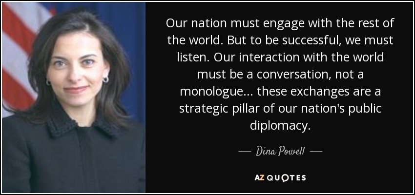 Our nation must engage with the rest of the world. But to be successful, we must listen. Our interaction with the world must be a conversation, not a monologue... these exchanges are a strategic pillar of our nation's public diplomacy. - Dina Powell