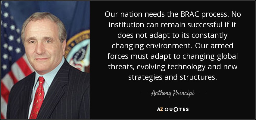 Our nation needs the BRAC process. No institution can remain successful if it does not adapt to its constantly changing environment. Our armed forces must adapt to changing global threats, evolving technology and new strategies and structures. - Anthony Principi