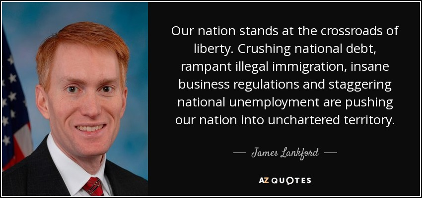 Our nation stands at the crossroads of liberty. Crushing national debt, rampant illegal immigration, insane business regulations and staggering national unemployment are pushing our nation into unchartered territory. - James Lankford