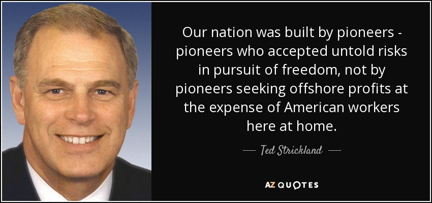 Our nation was built by pioneers - pioneers who accepted untold risks in pursuit of freedom, not by pioneers seeking offshore profits at the expense of American workers here at home. - Ted Strickland
