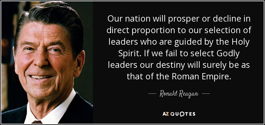 Our nation will prosper or decline in direct proportion to our selection of leaders who are guided by the Holy Spirit. If we fail to select Godly leaders our destiny will surely be as that of the Roman Empire. - Ronald Reagan