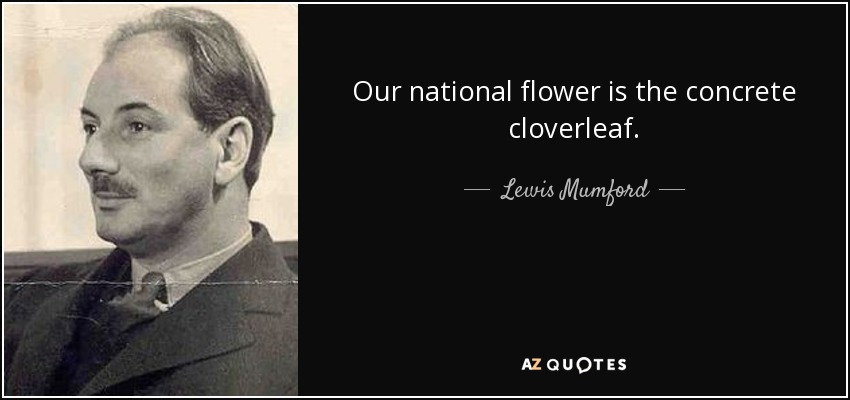 Our national flower is the concrete cloverleaf. - Lewis Mumford