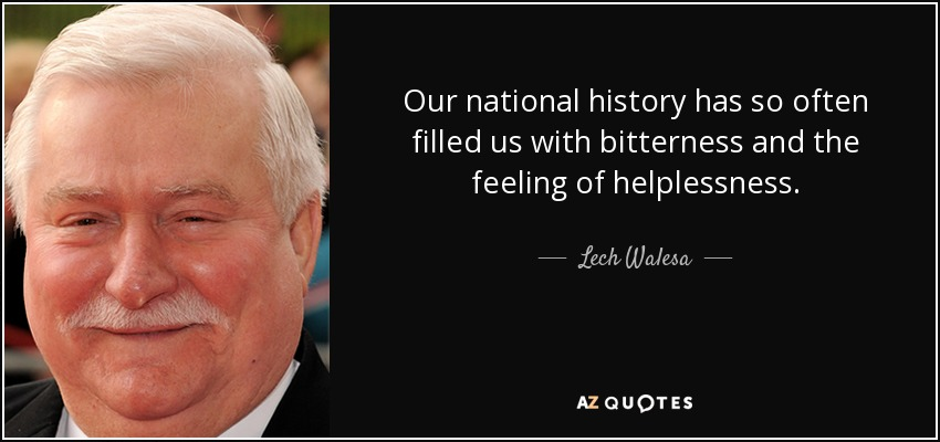 Our national history has so often filled us with bitterness and the feeling of helplessness. - Lech Walesa