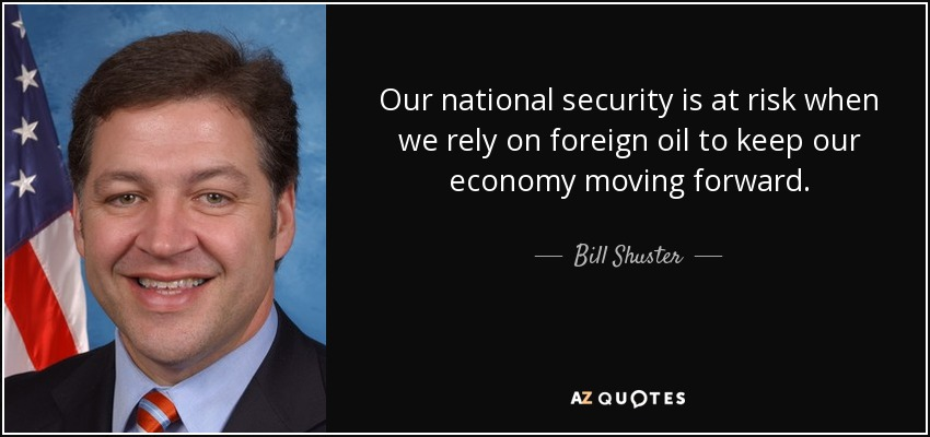 Our national security is at risk when we rely on foreign oil to keep our economy moving forward. - Bill Shuster