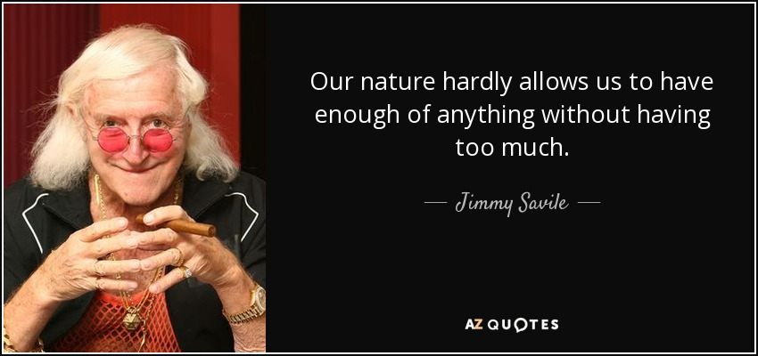 Our nature hardly allows us to have enough of anything without having too much. - Jimmy Savile