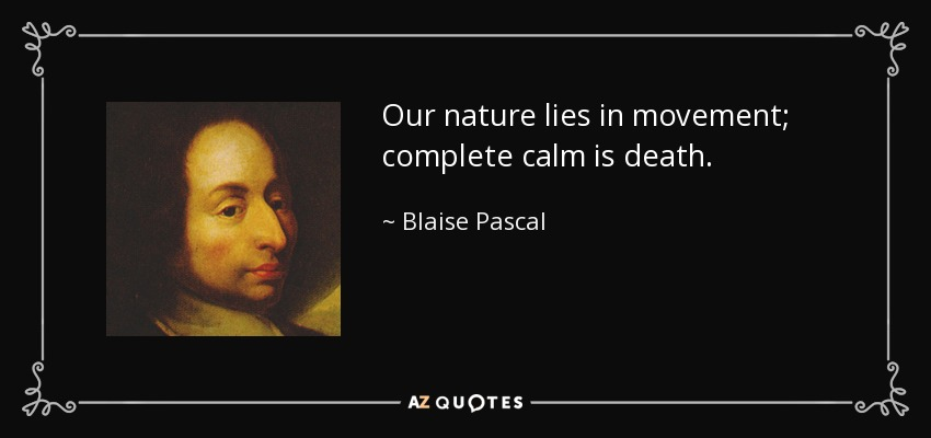 Our nature lies in movement; complete calm is death. - Blaise Pascal