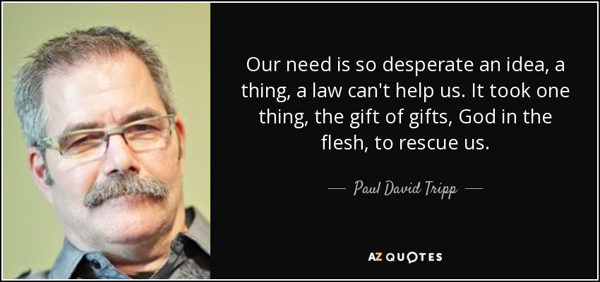 Our need is so desperate an idea, a thing, a law can't help us. It took one thing, the gift of gifts, God in the flesh, to rescue us. - Paul David Tripp