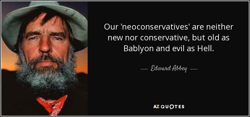 Our 'neoconservatives' are neither new nor conservative, but old as Bablyon and evil as Hell. - Edward Abbey