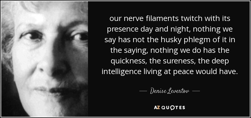 our nerve filaments twitch with its presence day and night, nothing we say has not the husky phlegm of it in the saying, nothing we do has the quickness, the sureness, the deep intelligence living at peace would have. - Denise Levertov
