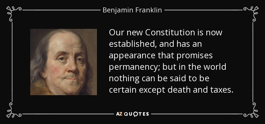 Our new Constitution is now established, and has an appearance that promises permanency; but in the world nothing can be said to be certain except death and taxes. - Benjamin Franklin