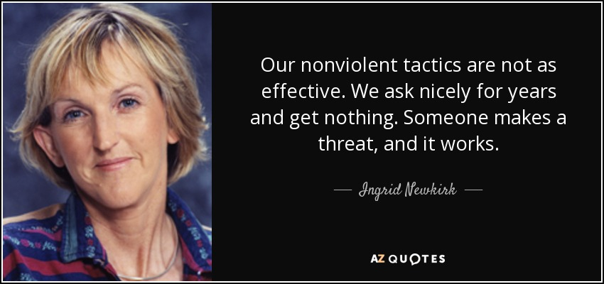 Our nonviolent tactics are not as effective. We ask nicely for years and get nothing. Someone makes a threat, and it works. - Ingrid Newkirk