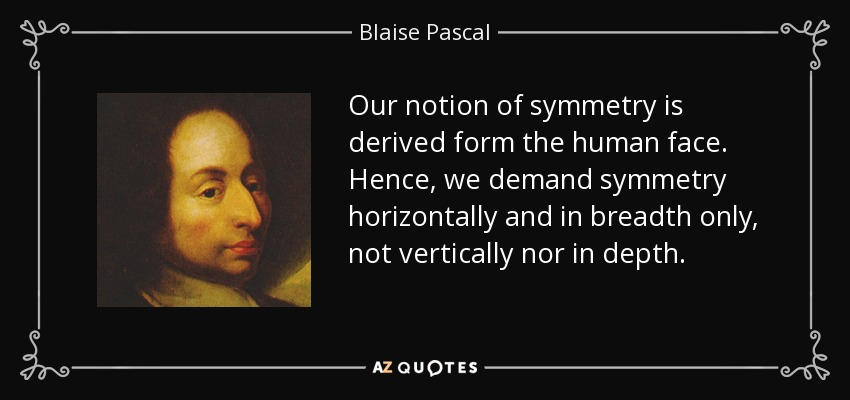 Our notion of symmetry is derived form the human face. Hence, we demand symmetry horizontally and in breadth only, not vertically nor in depth. - Blaise Pascal