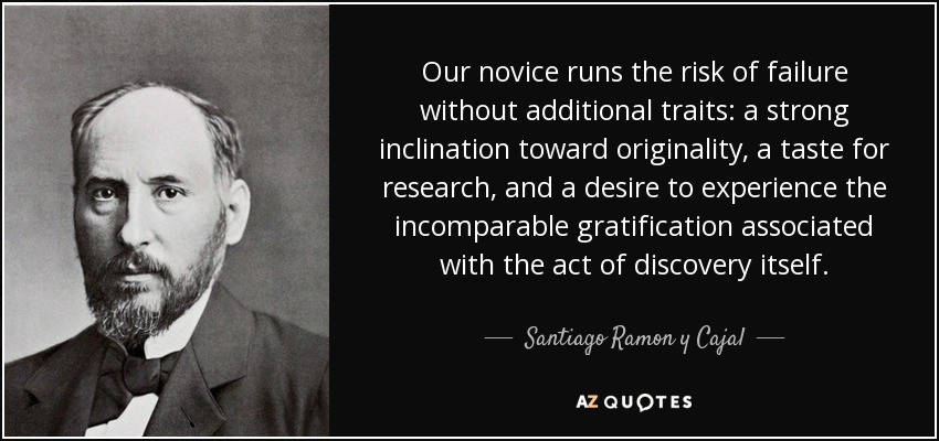 Our novice runs the risk of failure without additional traits: a strong inclination toward originality, a taste for research, and a desire to experience the incomparable gratification associated with the act of discovery itself. - Santiago Ramon y Cajal